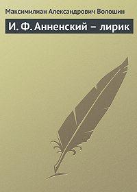 Максимилиан Александрович Волошин -И. Ф. Анненский – лирик