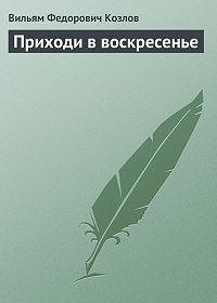 Вильям Козлов -Приходи в воскресенье