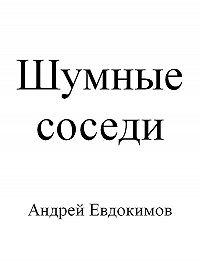 Андрей Евдокимов -Шумные соседи