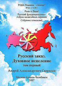 Андрей Свиридов -Русский заказ. Духовное исцеление. Том 1