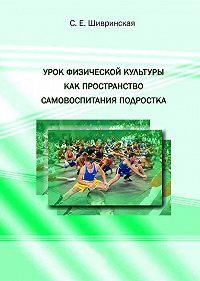 С. Е. Шивринская - Урок физической культуры как пространство самовоспитания подростка