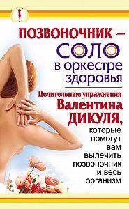 Иван Кузнецов -Позвоночник – соло в оркестре здоровья. Целительные упражнения Валентина Дикуля, которые помогут вам вылечить позвоночник и весь организм