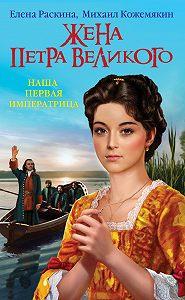 Елена Раскина -Жена Петра Великого. Наша первая Императрица