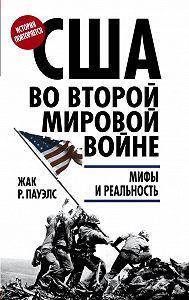 Жак Р. Пауэлс -США во Второй мировой войне. Мифы и реальность