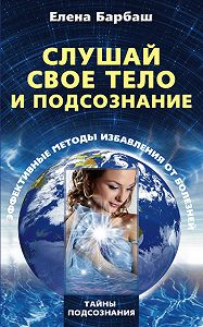 Елена Леоновна Барбаш -Слушай свое тело и подсознание. Эффективные методы избавления от болезней