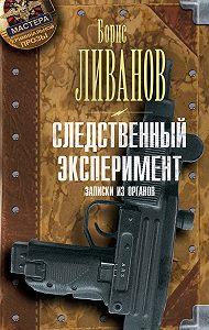 Борис Ливанов - Следственный экспериМЕНТ. Записки из органов