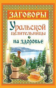 Мария Баженова -Заговоры уральской целительницы на здоровье