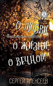 Сергей Алексеев -Философские новеллы: ожизни, о любви, о вечном