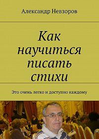 Александр Невзоров -Как научиться писать стихи. Это очень легко идоступно каждому