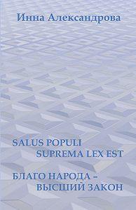 Инна Александрова -Salus populi suprema lexest. Благо народа– высший закон (сборник)