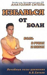 Анатолий Ситель -Избавься от боли. Боль в руках и ногах