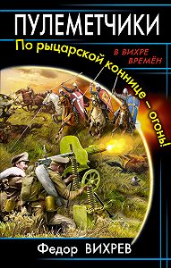Федор Вихрев,  Литагент «ИП Махров» - Пулеметчики. По рыцарской коннице – огонь!