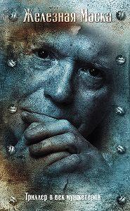 Эдвард Радзинский - Триллер в век мушкетеров. Железная маска