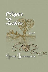 Ирина Лукницкая -Оберег на любовь. Том 1