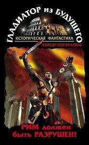 Виктор Поротников -Гладиатор из будущего. Рим должен быть разрушен!