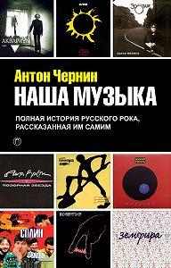 Антон Чернин -Наша музыка. Полная история русского рока, рассказанная им самим