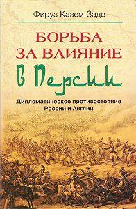 Фируз Казем-Заде -Борьба за влияние в Персии. Дипломатическое противостояние России и Англии