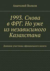 Анатолий Волков - 1993. Снова вФРГ. Ноуже изнезависимого Казахстана