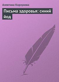 Алевтина Корзунова - Письма здоровья: синий йод