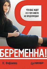 Наталья Фофанова -Я беременна! Что вас ждет и о чем никто не предупредил