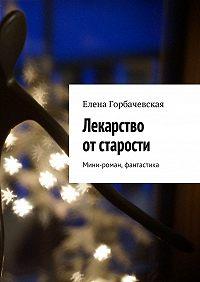 Елена Горбачевская -Лекарство отстарости. Мини-роман, фантастика
