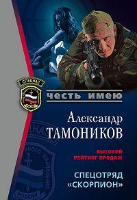 Александр Тамоников - Спецотряд «Скорпион»