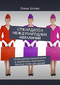 Елена Зотова -Стюардесса международных авиалиний. Необычайные приключения взарубежных аэропортах. Веселое чтиво для друзей