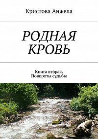 Кристова Анжела -Родная кровь. Книга вторая. Повороты судьбы