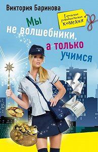 Виктория Баринова -Мы не волшебники, а только учимся