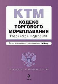 Коллектив Авторов -Кодекс торгового мореплавания Российской Федерации. Текст с изменениями и дополнениями на2010год