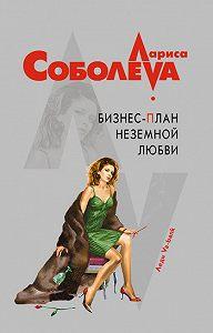 Лариса Соболева -Бизнес-план неземной любви