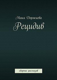 Маия Доржиева -Рецидив. Сборник рассказов