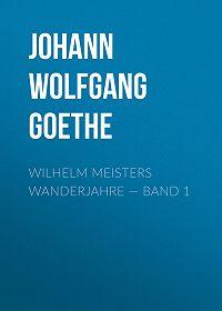 Johann Wolfgang -Wilhelm Meisters Wanderjahre – Band 1