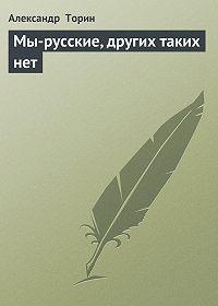 Александр Торин -Мы-русские, других таких нет