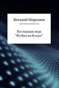 Виталий Морозков -Настольная игра «Футбол на бумаге»