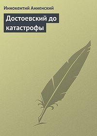 Иннокентий Анненский -Достоевский до катастрофы