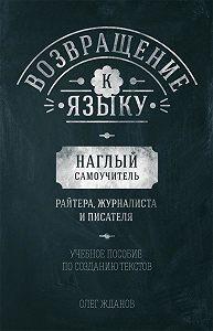 Олег Жданов - Возвращение к языку. Наглый самоучитель райтера, журналиста и писателя