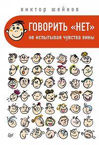 Виктор Шейнов - Говорить «нет», не испытывая чувства вины