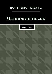 Валентина Шкафова - Одинокий носок. Рассказы
