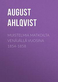 August Ahlqvist -Muistelmia matkoilta Venäjällä vuosina 1854-1858