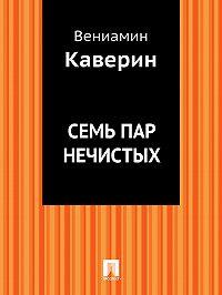 Вениамин Каверин - Семь пар нечистых