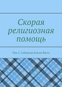 Дамир Миннихазиевич Садыков -Скорая религиозная помощь. Том 2. Соборная Благая Весть