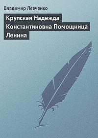 Владимир Левченко -Крупская Надежда Константиновна Помощница Ленина