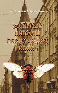 Анатолий Стрикунов -Золотые цикады сбрасывают кожу