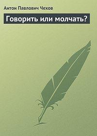 Антон Чехов - Говорить или молчать?
