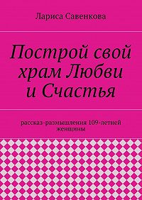 Лариса Савенкова -Построй свой храм Любви иСчастья. Размышления 109-летней женщины