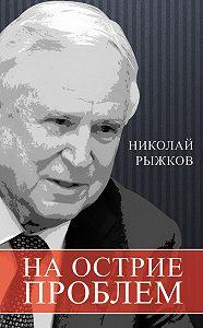 Николай Рыжков - На острие проблем
