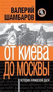 Валерий Шамбаров -История княжеской Руси. От Киева до Москвы