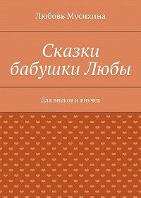 Любовь Мусихина -Сказки бабушкиЛюбы. Для внуков ивнучек