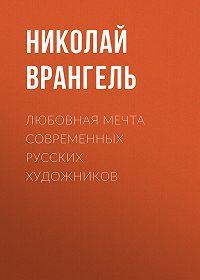Николай Врангель -Любовная мечта современных русских художников